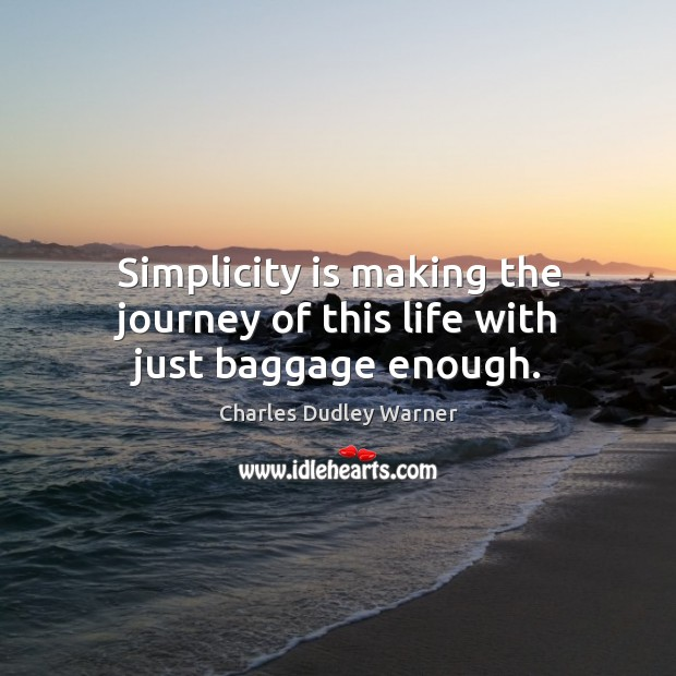 Simplicity is making the journey of this life with just baggage enough. Charles Dudley Warner Picture Quote