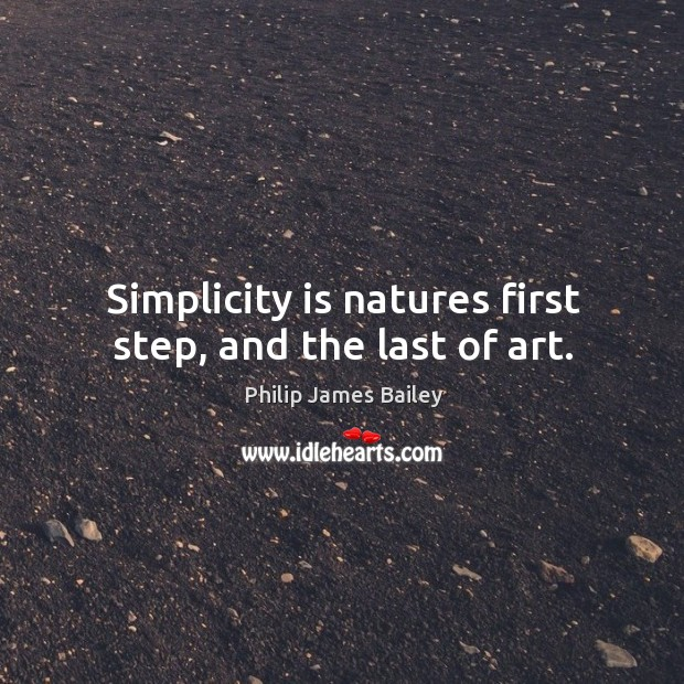 Simplicity is natures first step, and the last of art. Image