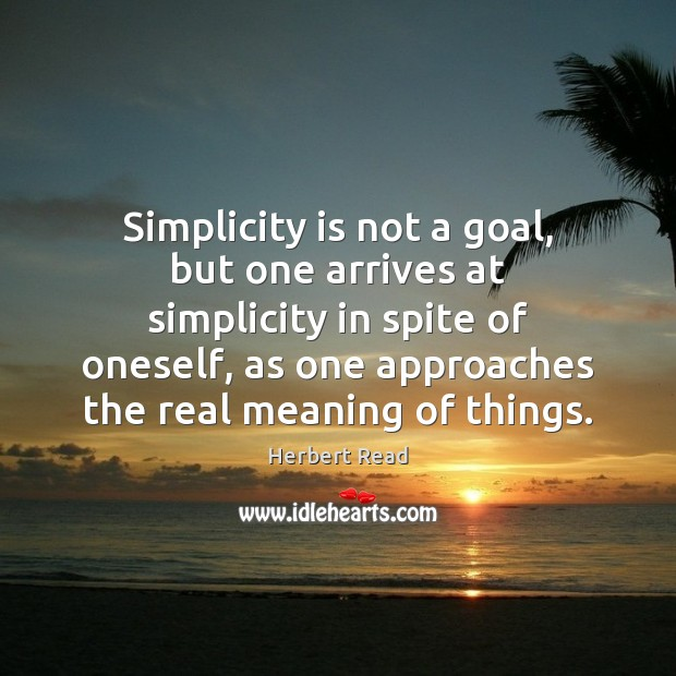 Simplicity is not a goal, but one arrives at simplicity in spite Herbert Read Picture Quote