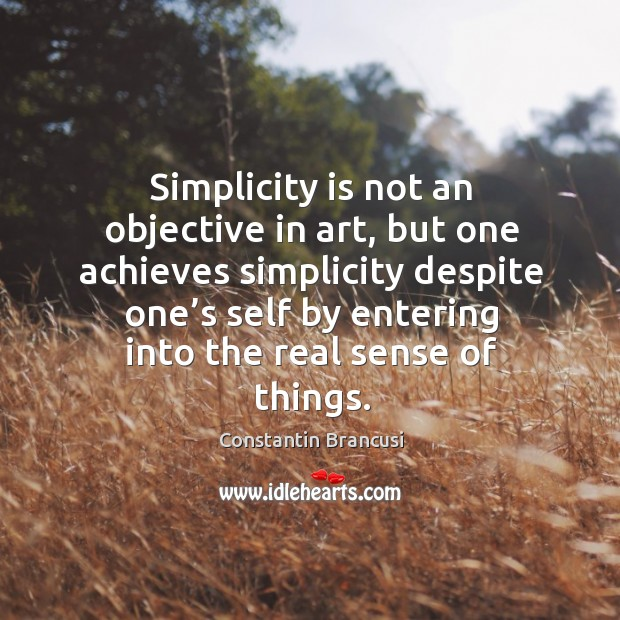 Simplicity is not an objective in art, but one achieves simplicity despite Image