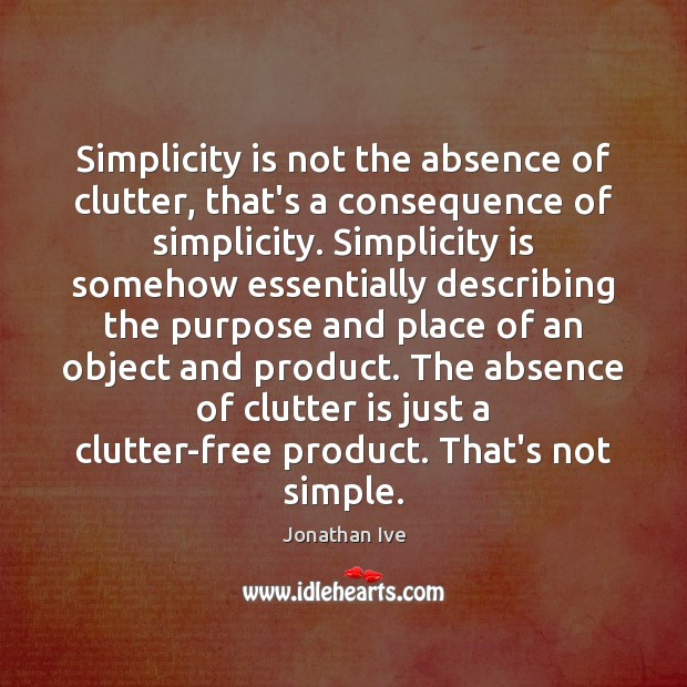 Simplicity is not the absence of clutter, that's a consequence of simplicity. Image