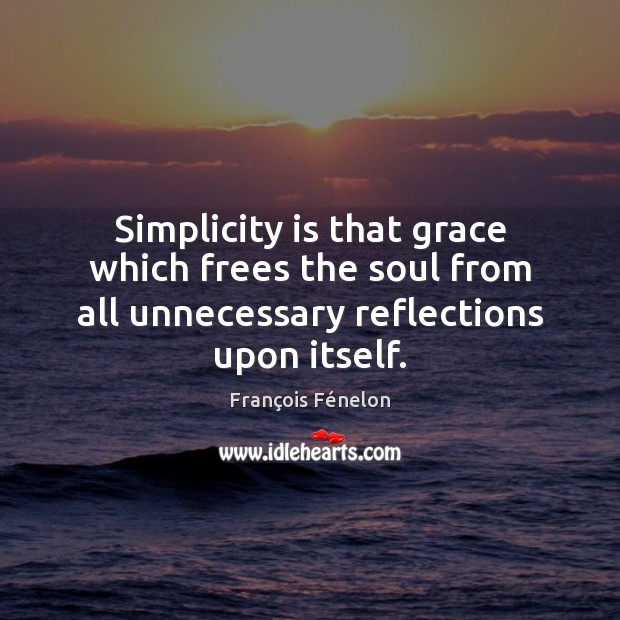Simplicity is that grace which frees the soul from all unnecessary reflections Image