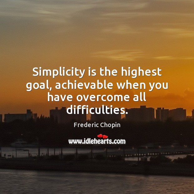 Image, Simplicity is the highest goal, achievable when you have overcome all difficulties.