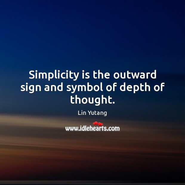 Simplicity is the outward sign and symbol of depth of thought. Image
