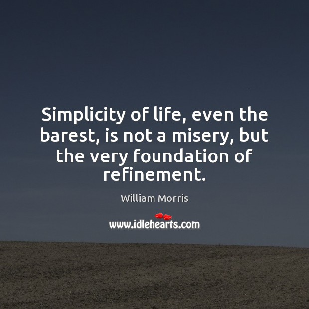 Simplicity of life, even the barest, is not a misery, but the William Morris Picture Quote