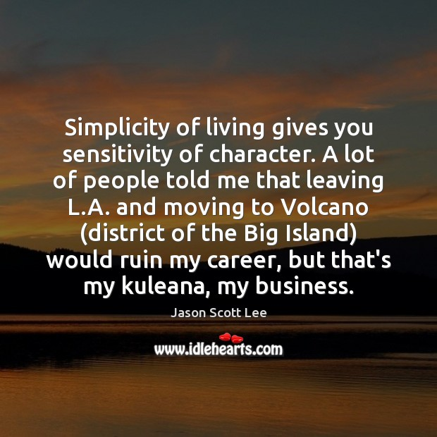 Simplicity of living gives you sensitivity of character. A lot of people Image