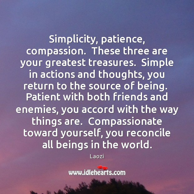 Image, Simplicity, patience, compassion.  These three are your greatest treasures.  Simple in actions