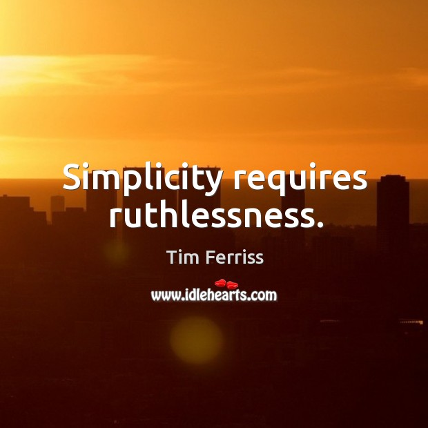 Simplicity requires ruthlessness. Image