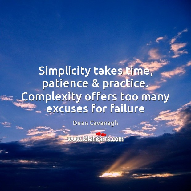 Simplicity takes time, patience & practice. Complexity offers too many excuses for failure Image