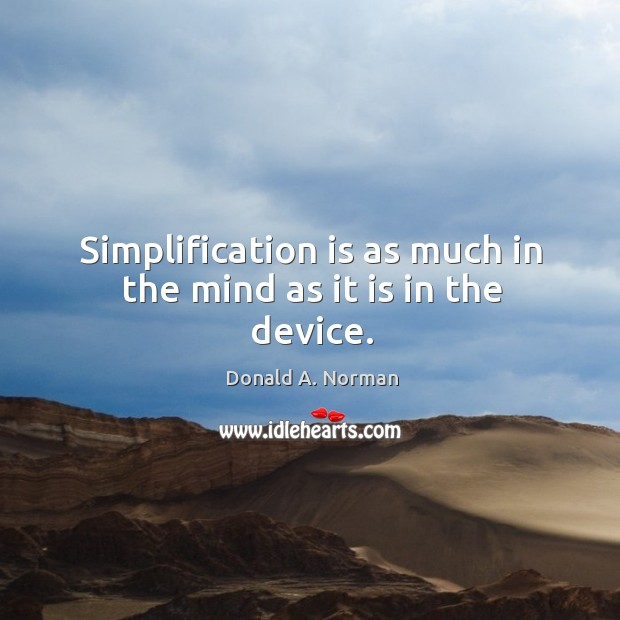 Simplification is as much in the mind as it is in the device. Donald A. Norman Picture Quote