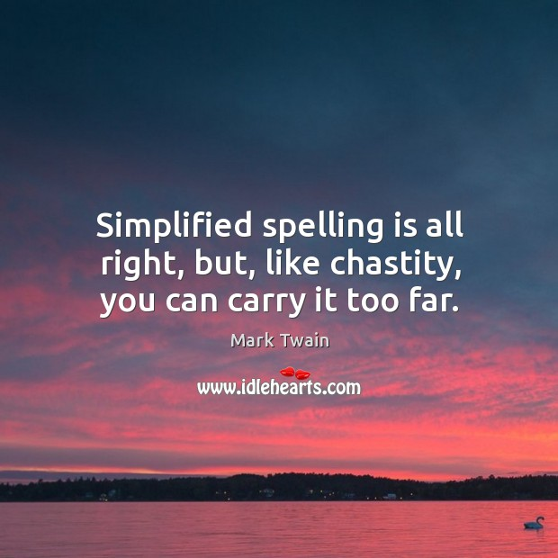 Simplified spelling is all right, but, like chastity, you can carry it too far. Image