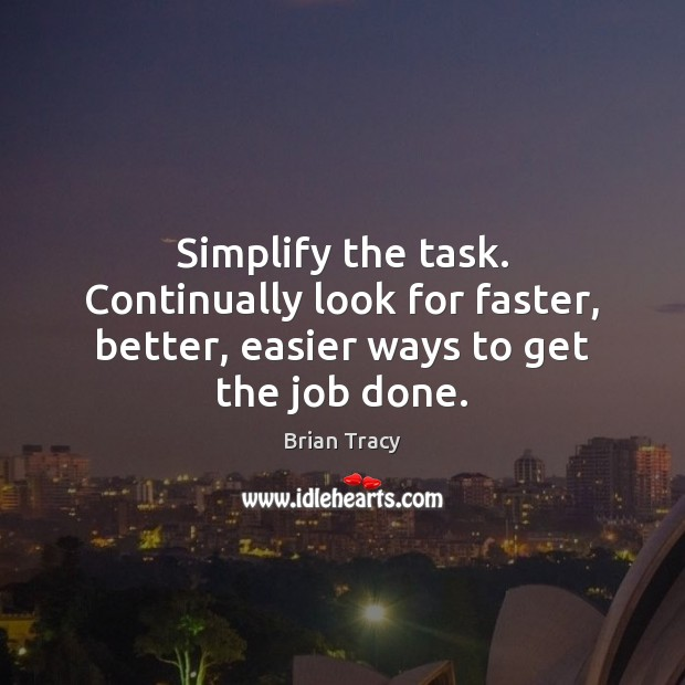 Simplify the task. Continually look for faster, better, easier ways to get the job done. Image