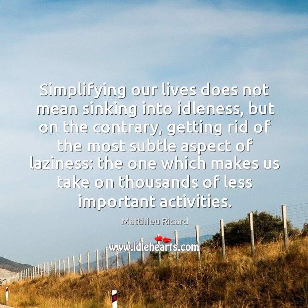 Simplifying our lives does not mean sinking into idleness, but on the Matthieu Ricard Picture Quote