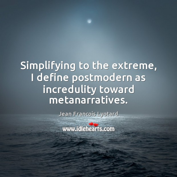 Simplifying to the extreme, I define postmodern as incredulity toward metanarratives. Image