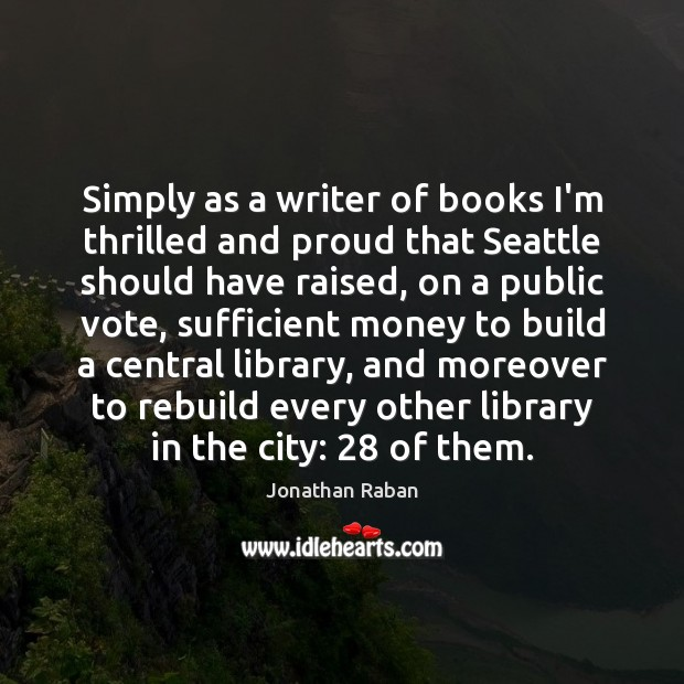 Simply as a writer of books I'm thrilled and proud that Seattle Jonathan Raban Picture Quote