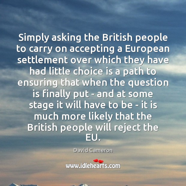 Simply asking the British people to carry on accepting a European settlement David Cameron Picture Quote