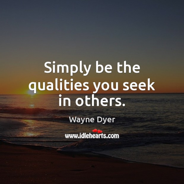 Simply be the qualities you seek in others. Image