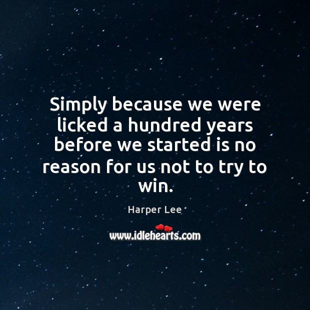 Simply because we were licked a hundred years before we started is Harper Lee Picture Quote