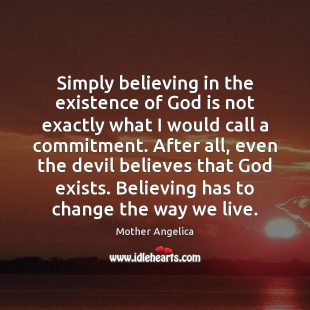 Simply believing in the existence of God is not exactly what I Mother Angelica Picture Quote