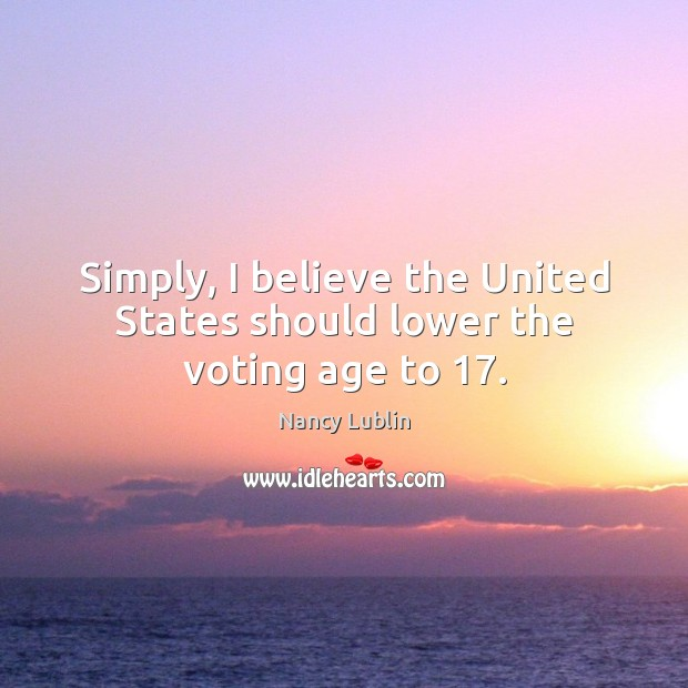 Simply, I believe the United States should lower the voting age to 17. Vote Quotes Image