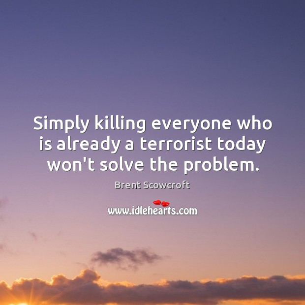 Image, Simply killing everyone who is already a terrorist today won't solve the problem.