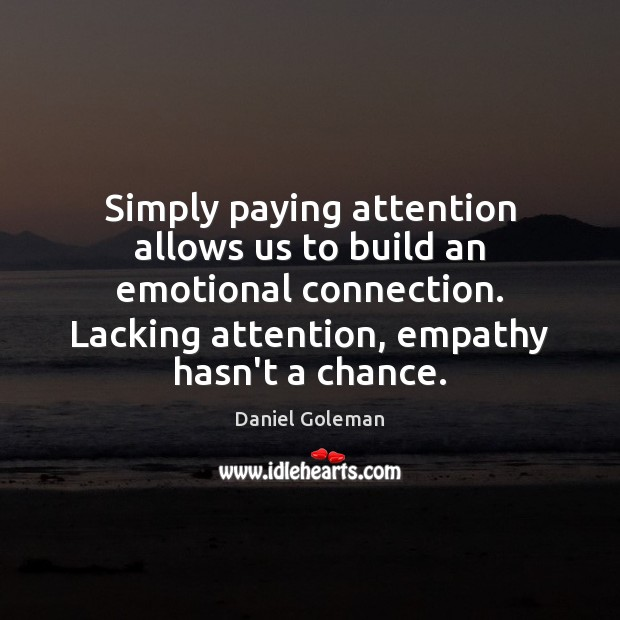 Simply paying attention allows us to build an emotional connection. Lacking attention, Daniel Goleman Picture Quote