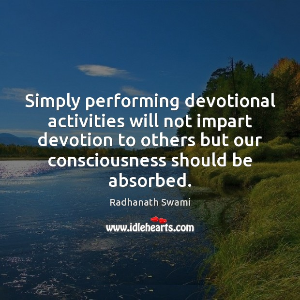Simply performing devotional activities will not impart devotion to others but our Image