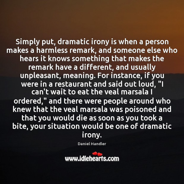 Simply put, dramatic irony is when a person makes a harmless remark, Daniel Handler Picture Quote