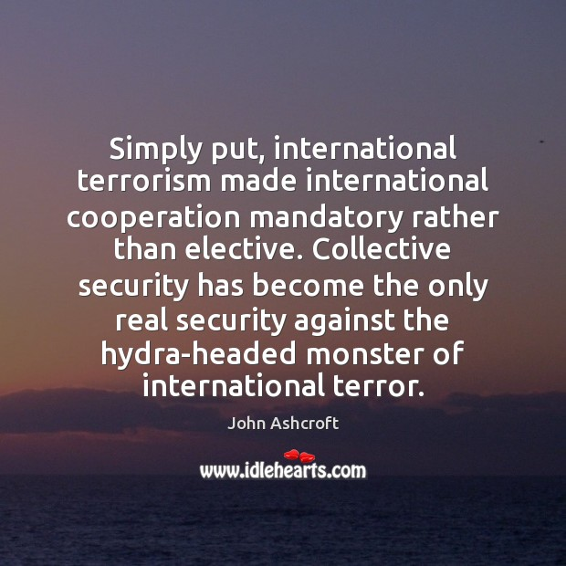 Image, Simply put, international terrorism made international cooperation mandatory rather than elective. Collective