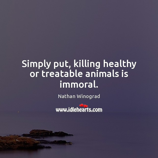 Simply put, killing healthy or treatable animals is immoral. Image