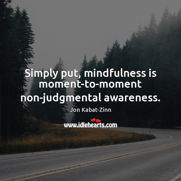 Simply put, mindfulness is moment-to-moment non-judgmental awareness. Jon Kabat-Zinn Picture Quote