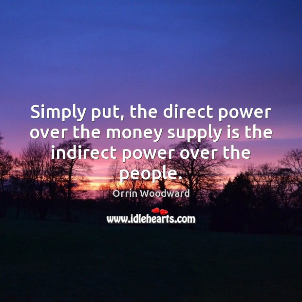 Image, Simply put, the direct power over the money supply is the indirect power over the people.