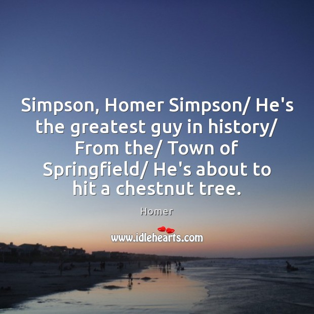 Simpson, Homer Simpson/ He's the greatest guy in history/ From the/ Town Image