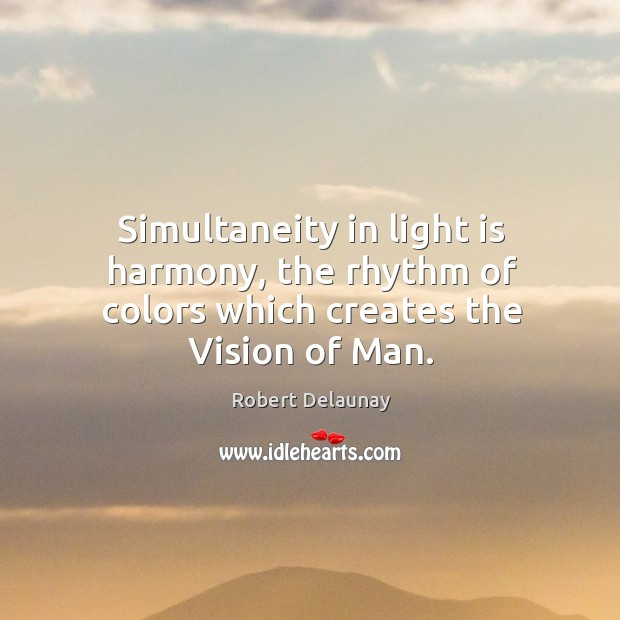 Simultaneity in light is harmony, the rhythm of colors which creates the vision of man. Robert Delaunay Picture Quote