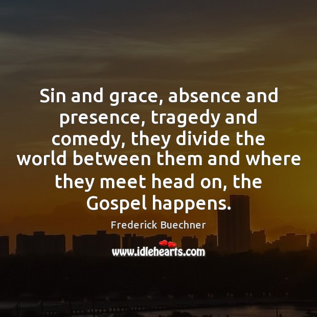 Sin and grace, absence and presence, tragedy and comedy, they divide the Frederick Buechner Picture Quote