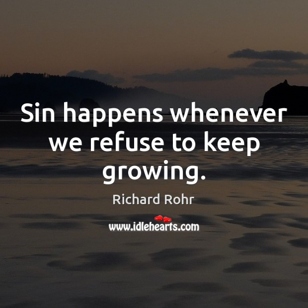 Sin happens whenever we refuse to keep growing. Image