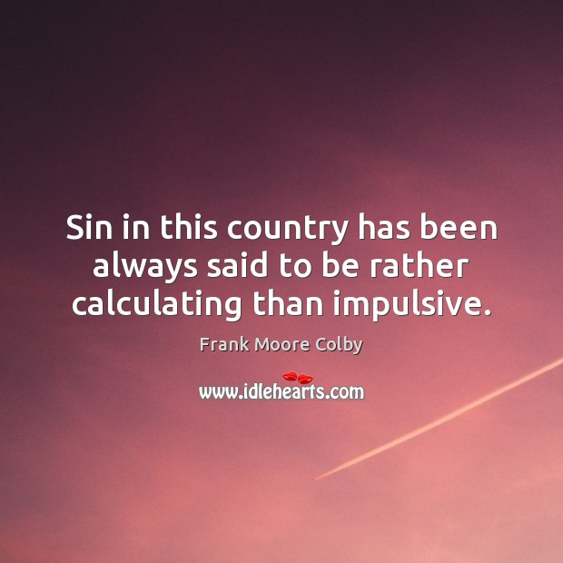 Sin in this country has been always said to be rather calculating than impulsive. Image
