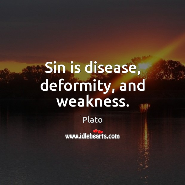 Sin is disease, deformity, and weakness. Plato Picture Quote
