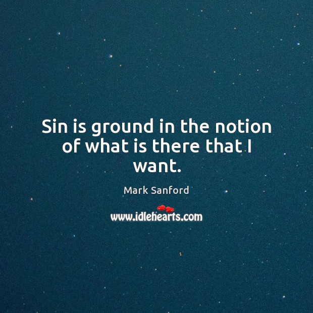 Sin is ground in the notion of what is there that I want. Image