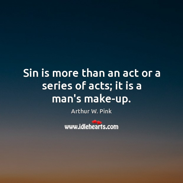 Sin is more than an act or a series of acts; it is a man's make-up. Image