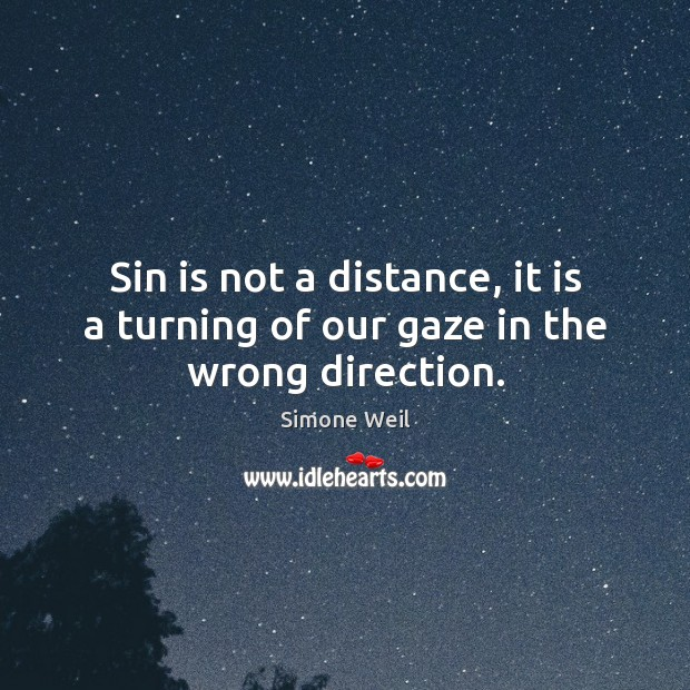 Sin is not a distance, it is a turning of our gaze in the wrong direction. Simone Weil Picture Quote