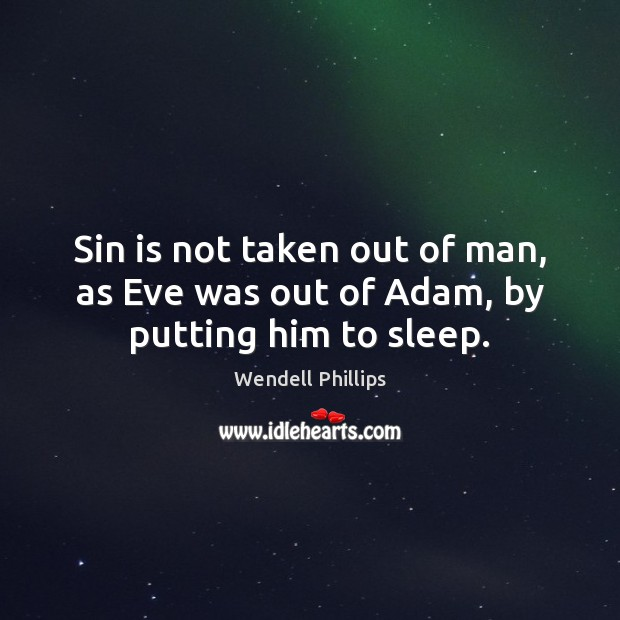 Sin is not taken out of man, as Eve was out of Adam, by putting him to sleep. Wendell Phillips Picture Quote