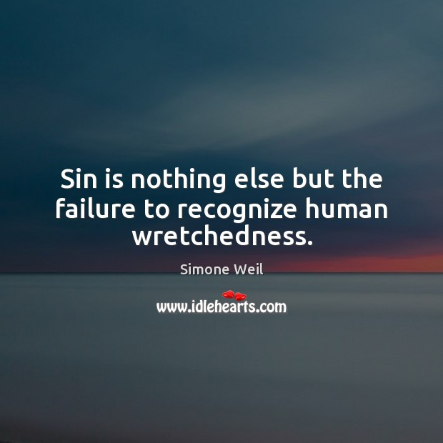 Sin is nothing else but the failure to recognize human wretchedness. Simone Weil Picture Quote