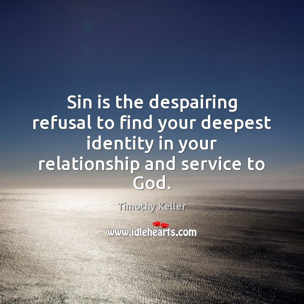 Sin is the despairing refusal to find your deepest identity in your Timothy Keller Picture Quote