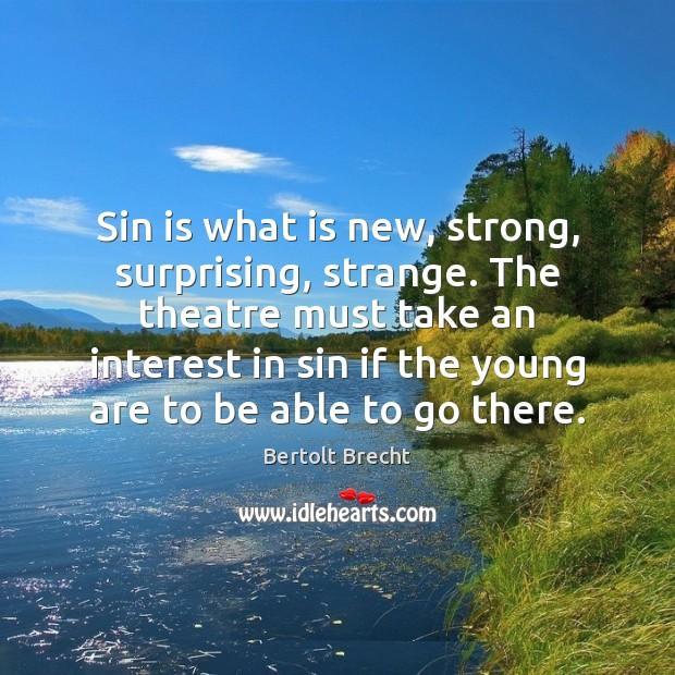 Sin is what is new, strong, surprising, strange. The theatre must take Bertolt Brecht Picture Quote