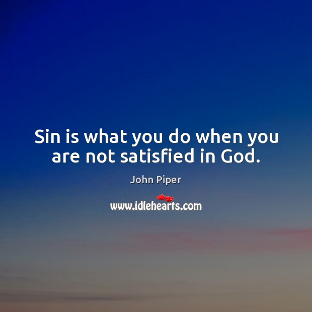 Sin is what you do when you are not satisfied in God. Image