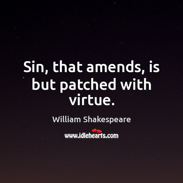 Image, Sin, that amends, is but patched with virtue.