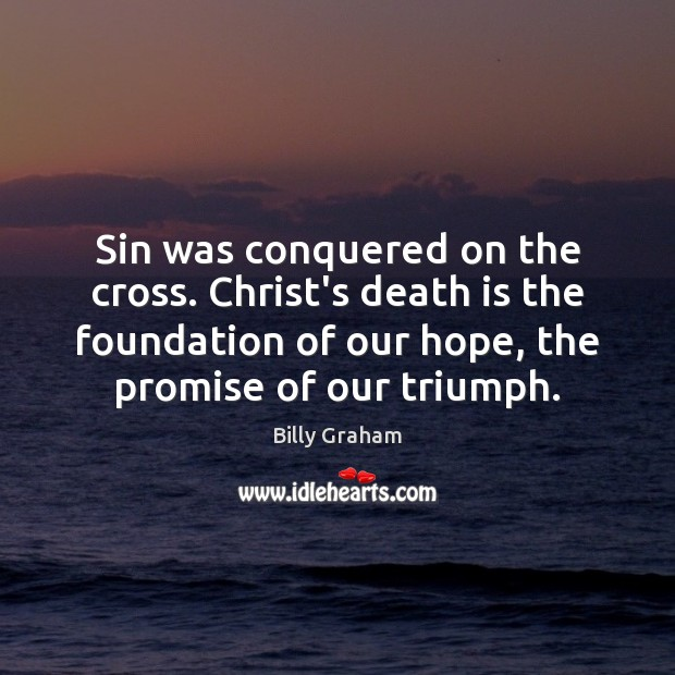 Sin was conquered on the cross. Christ's death is the foundation of Billy Graham Picture Quote