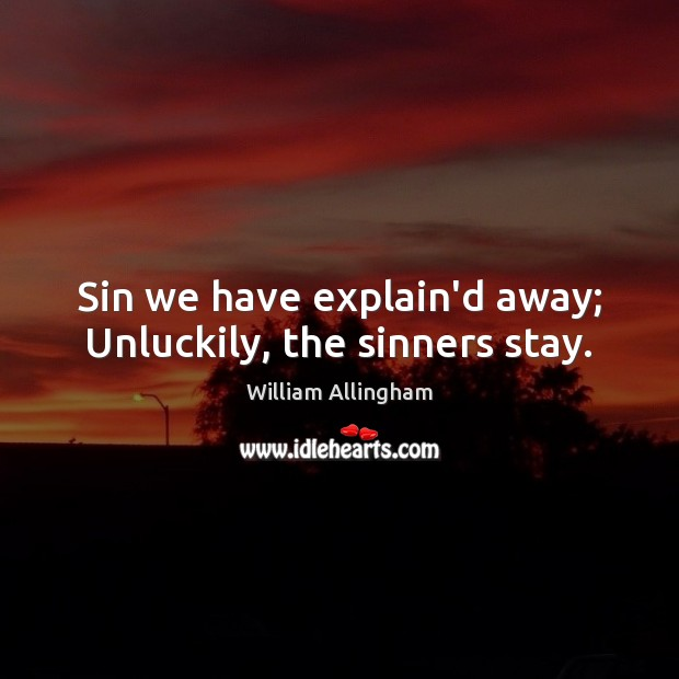Sin we have explain'd away; Unluckily, the sinners stay. William Allingham Picture Quote