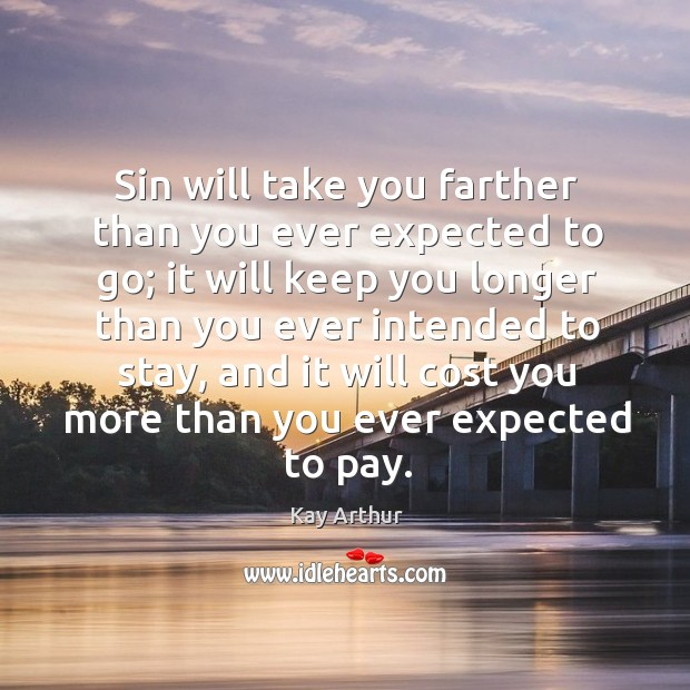 Sin will take you farther than you ever expected to go; it Kay Arthur Picture Quote
